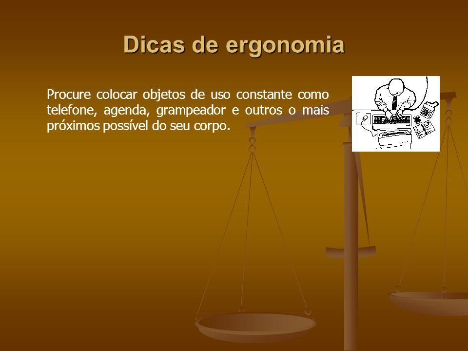 Dicas de ergonomiaProcure colocar objetos de uso constante como telefone, agenda, grampeador e outros o mais próximos possível do seu corpo.