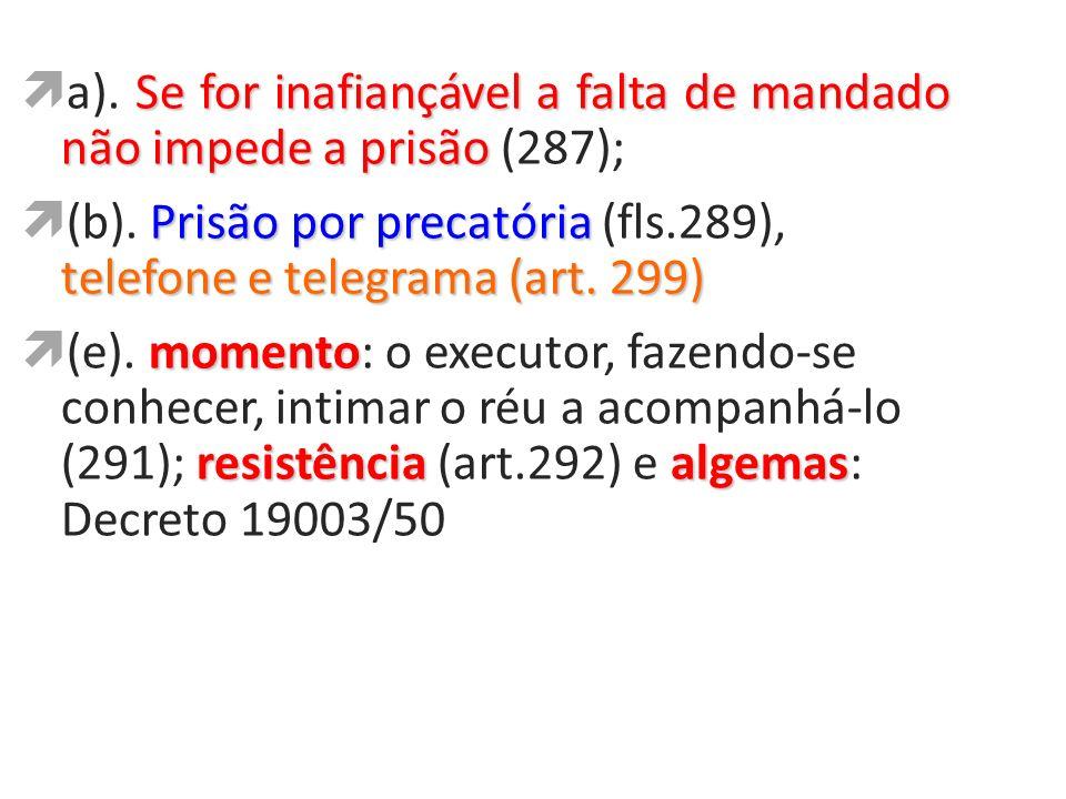 a). Se for inafiançável a falta de mandado não impede a prisão (287);