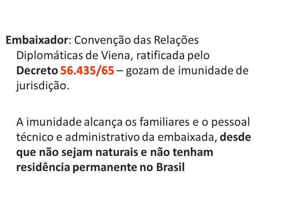 Embaixador: Convenção das Relações Diplomáticas de Viena, ratificada pelo Decreto 56.435/65 – gozam de imunidade de jurisdição.