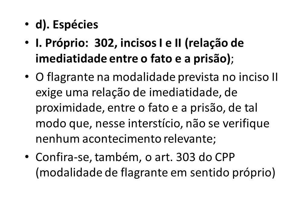 d). Espécies I. Próprio: 302, incisos I e II (relação de imediatidade entre o fato e a prisão);