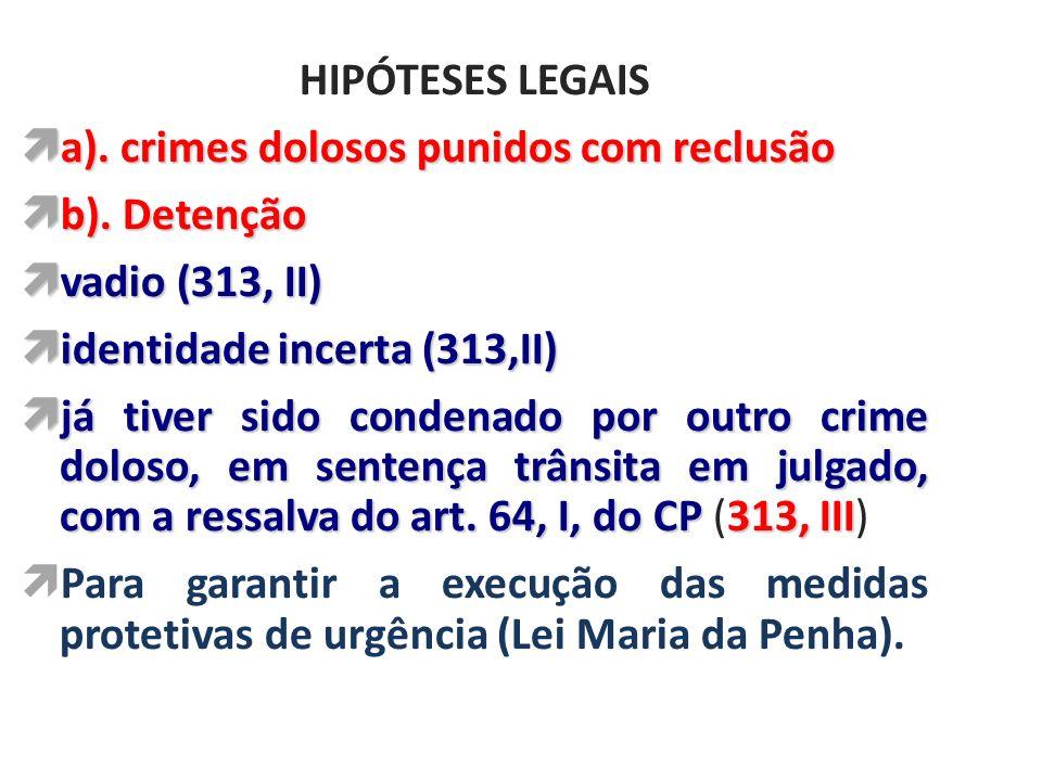 HIPÓTESES LEGAIS a). crimes dolosos punidos com reclusão. b). Detenção. vadio (313, II) identidade incerta (313,II)