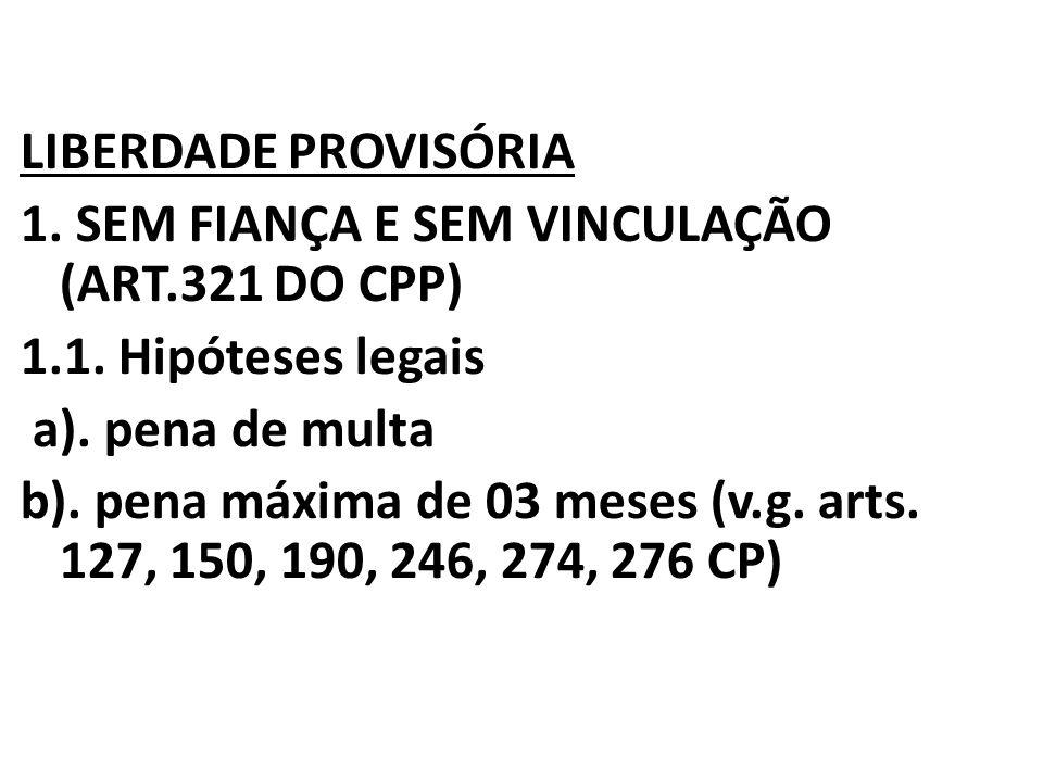 LIBERDADE PROVISÓRIA 1. SEM FIANÇA E SEM VINCULAÇÃO (ART.321 DO CPP) 1.1.