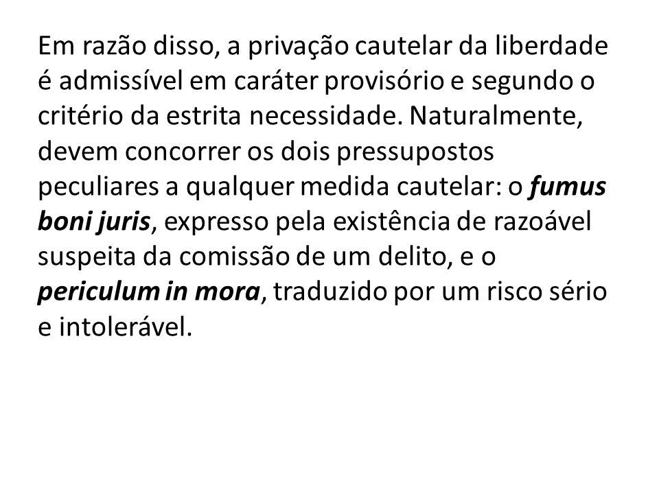 Em razão disso, a privação cautelar da liberdade é admissível em caráter provisório e segundo o critério da estrita necessidade.