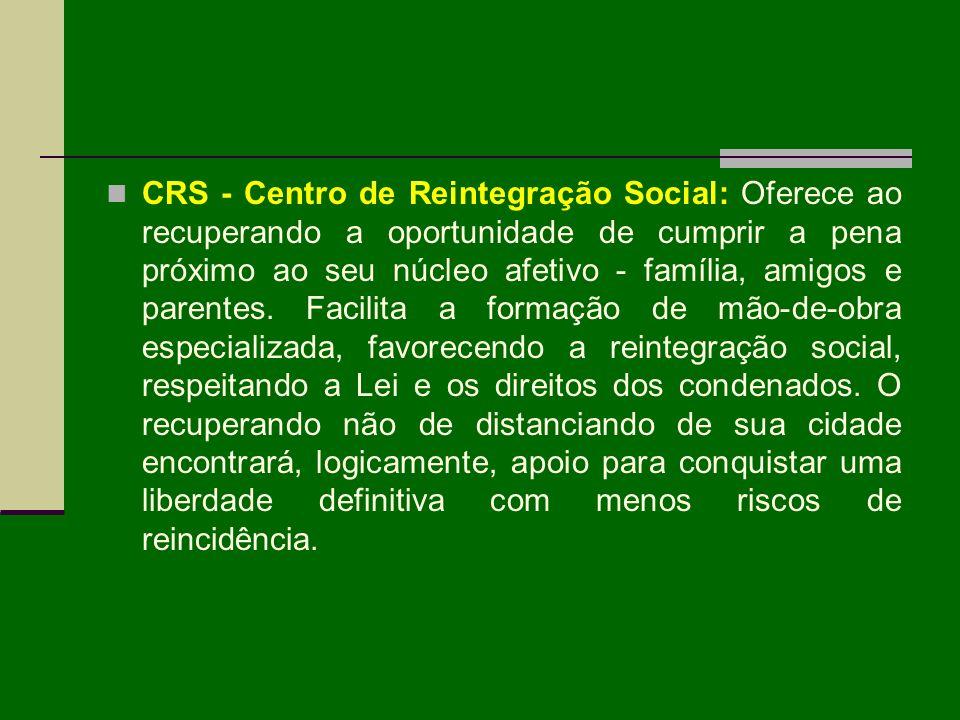 CRS - Centro de Reintegração Social: Oferece ao recuperando a oportunidade de cumprir a pena próximo ao seu núcleo afetivo - família, amigos e parentes.