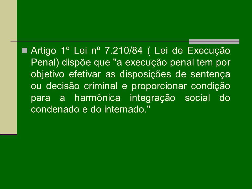 Artigo 1º Lei nº 7.210/84 ( Lei de Execução Penal) dispõe que a execução penal tem por objetivo efetivar as disposições de sentença ou decisão criminal e proporcionar condição para a harmônica integração social do condenado e do internado.