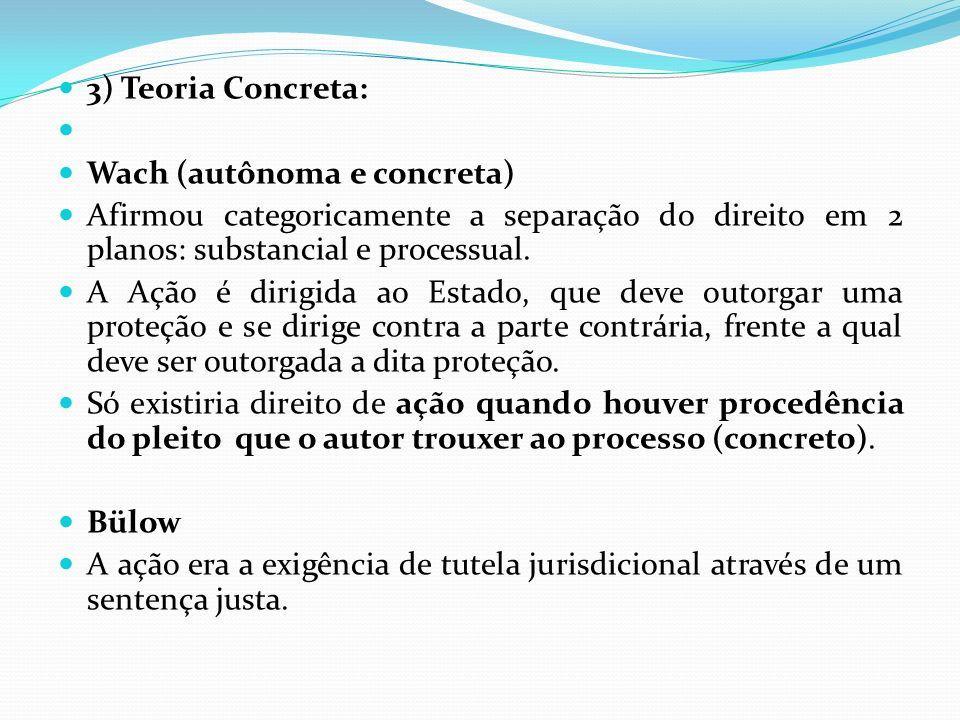 3) Teoria Concreta: Wach (autônoma e concreta) Afirmou categoricamente a separação do direito em 2 planos: substancial e processual.