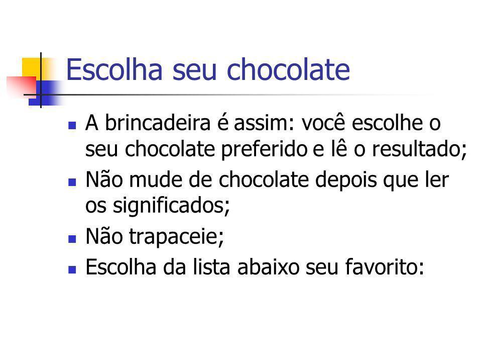 Escolha seu chocolate A brincadeira é assim: você escolhe o seu chocolate preferido e lê o resultado;