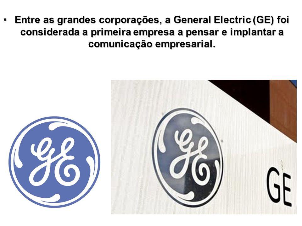 Entre as grandes corporações, a General Electric (GE) foi considerada a primeira empresa a pensar e implantar a comunicação empresarial.