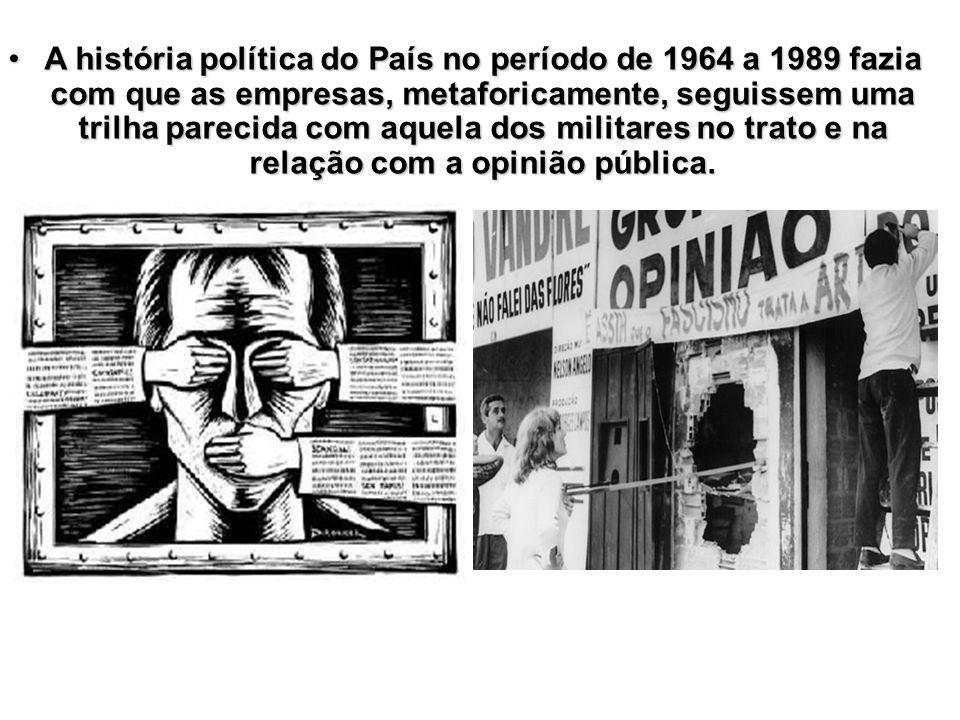 A história política do País no período de 1964 a 1989 fazia com que as empresas, metaforicamente, seguissem uma trilha parecida com aquela dos militares no trato e na relação com a opinião pública.