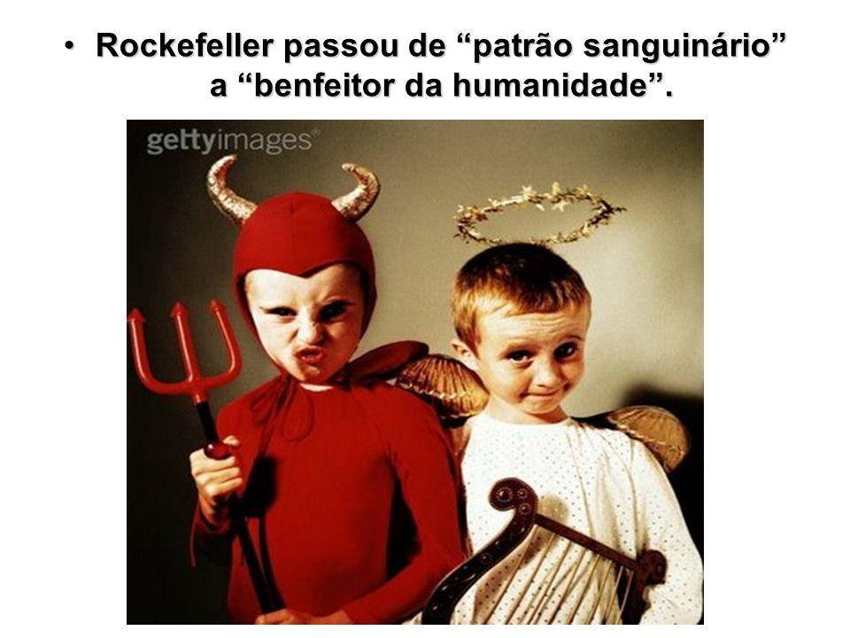 Rockefeller passou de patrão sanguinário a benfeitor da humanidade .