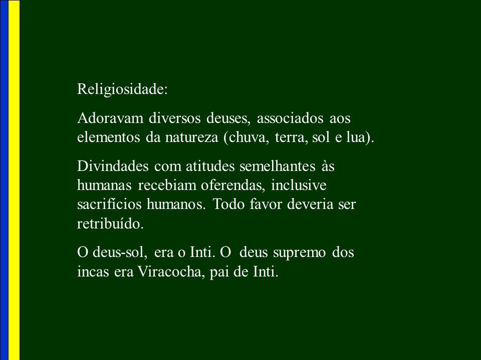 Religiosidade:Adoravam diversos deuses, associados aos elementos da natureza (chuva, terra, sol e lua).