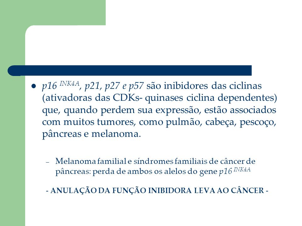 p16 INK4A, p21, p27 e p57 são inibidores das ciclinas (ativadoras das CDKs- quinases ciclina dependentes) que, quando perdem sua expressão, estão associados com muitos tumores, como pulmão, cabeça, pescoço, pâncreas e melanoma.