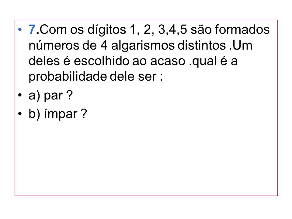 7.Com os dígitos 1, 2, 3,4,5 são formados números de 4 algarismos distintos .Um deles é escolhido ao acaso .qual é a probabilidade dele ser :