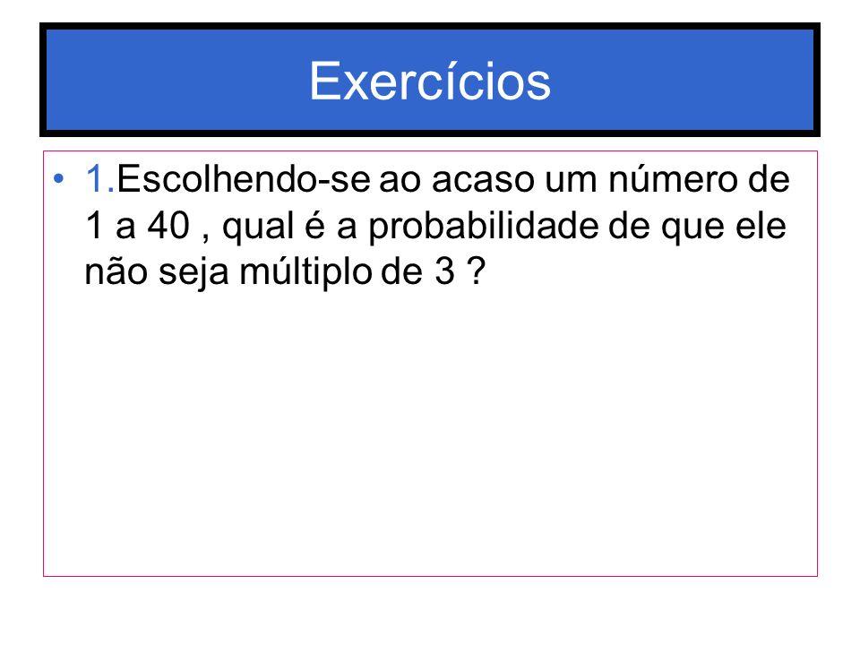 Exercícios 1.Escolhendo-se ao acaso um número de 1 a 40 , qual é a probabilidade de que ele não seja múltiplo de 3