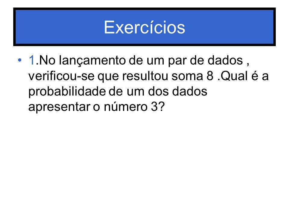 Exercícios 1.No lançamento de um par de dados , verificou-se que resultou soma 8 .Qual é a probabilidade de um dos dados apresentar o número 3