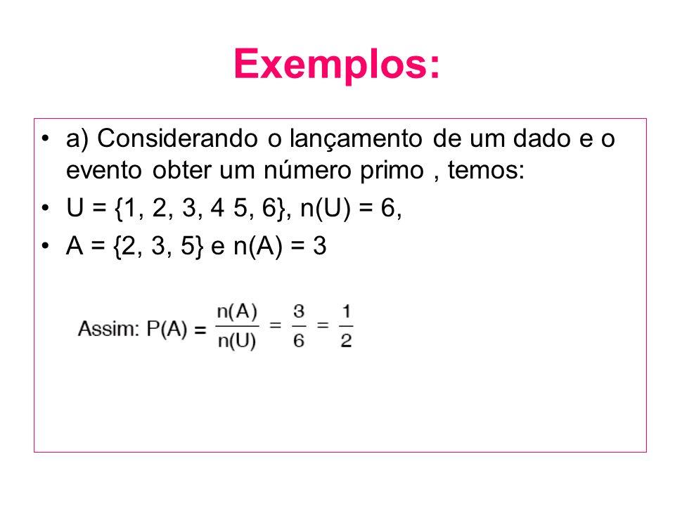 Exemplos: a) Considerando o lançamento de um dado e o evento obter um número primo , temos: U = {1, 2, 3, 4 5, 6}, n(U) = 6,