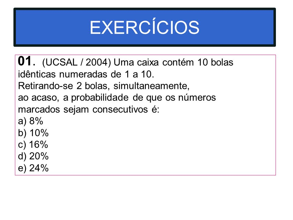 EXERCÍCIOS 01. (UCSAL / 2004) Uma caixa contém 10 bolas idênticas numeradas de 1 a 10. Retirando-se 2 bolas, simultaneamente,