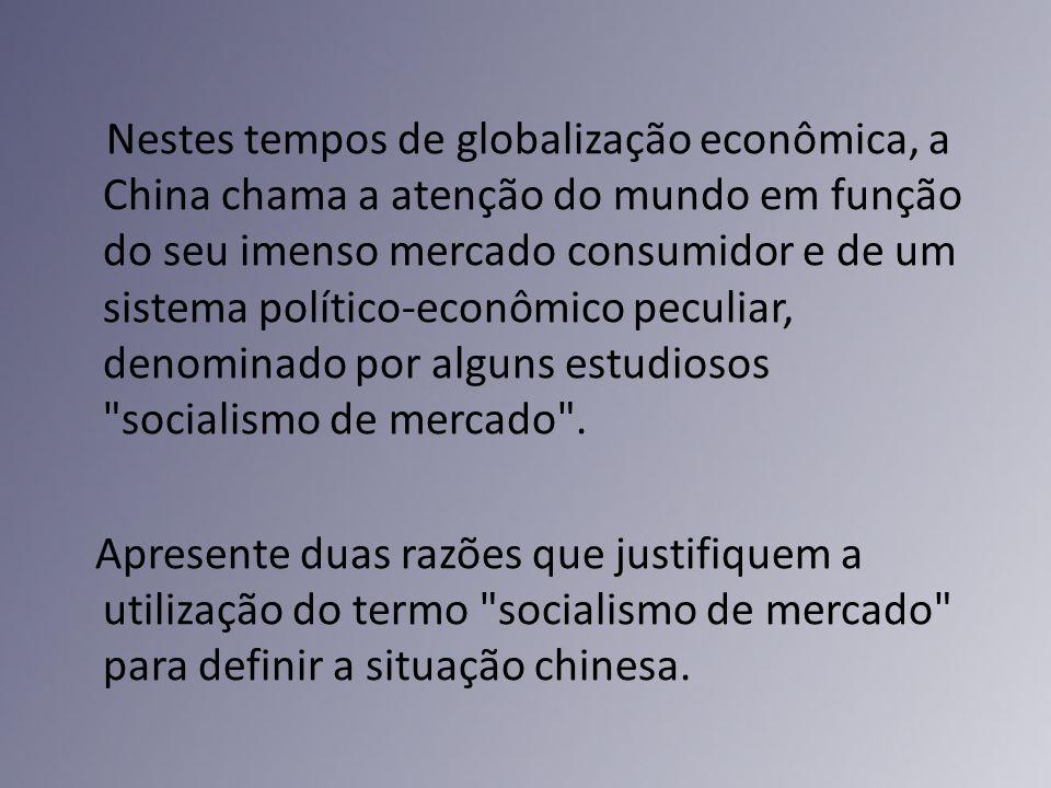 Nestes tempos de globalização econômica, a China chama a atenção do mundo em função do seu imenso mercado consumidor e de um sistema político-econômico peculiar, denominado por alguns estudiosos socialismo de mercado .