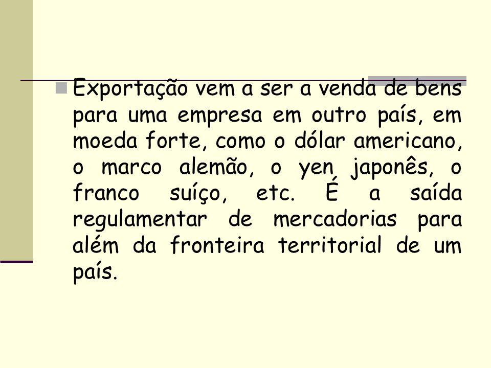 Exportação vem a ser a venda de bens para uma empresa em outro país, em moeda forte, como o dólar americano, o marco alemão, o yen japonês, o franco suíço, etc.
