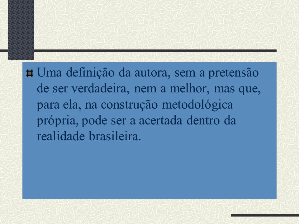 Uma definição da autora, sem a pretensão de ser verdadeira, nem a melhor, mas que, para ela, na construção metodológica própria, pode ser a acertada dentro da realidade brasileira.