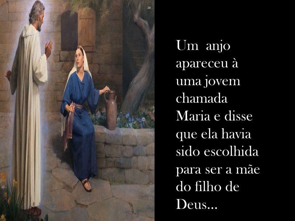 Um anjo apareceu à uma jovem chamada Maria e disse que ela havia sido escolhida para ser a mãe do filho de Deus...