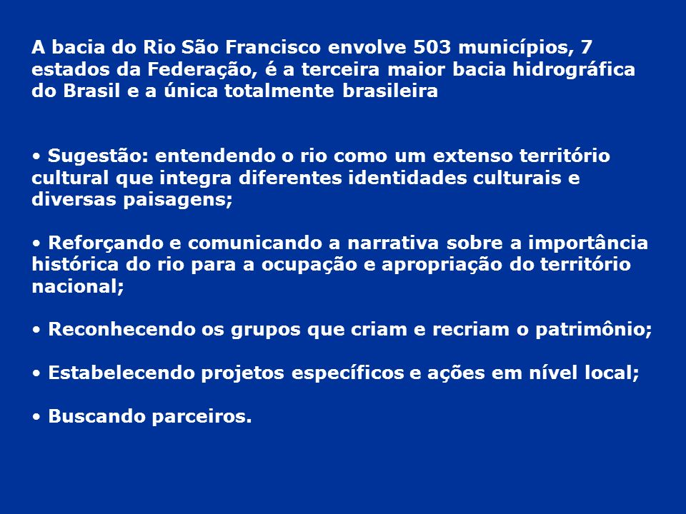 A bacia do Rio São Francisco envolve 503 municípios, 7 estados da Federação, é a terceira maior bacia hidrográfica do Brasil e a única totalmente brasileira