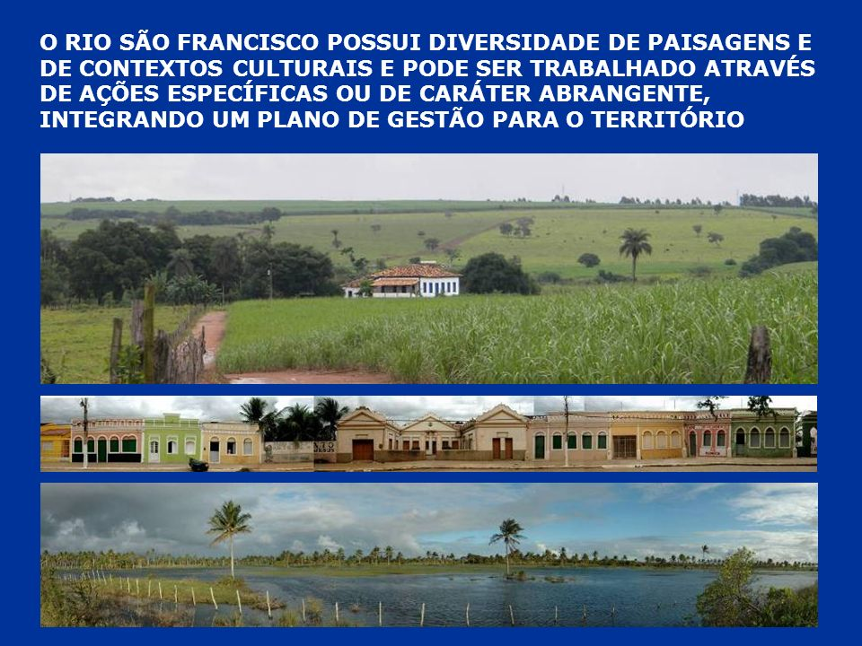 O RIO SÃO FRANCISCO POSSUI DIVERSIDADE DE PAISAGENS E DE CONTEXTOS CULTURAIS E PODE SER TRABALHADO ATRAVÉS DE AÇÕES ESPECÍFICAS OU DE CARÁTER ABRANGENTE, INTEGRANDO UM PLANO DE GESTÃO PARA O TERRITÓRIO