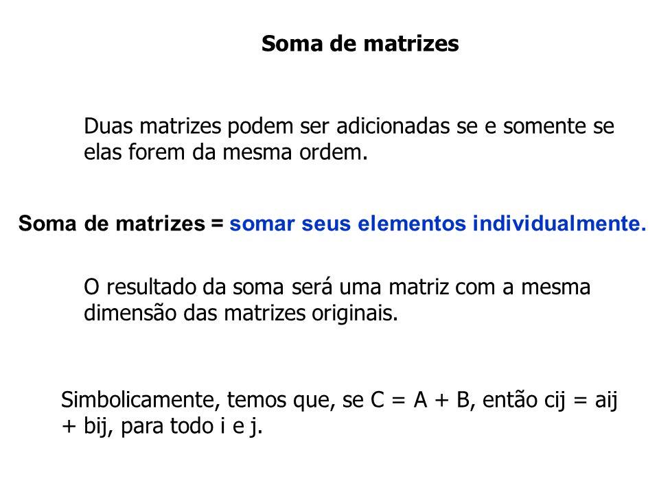 Soma de matrizes Duas matrizes podem ser adicionadas se e somente se elas forem da mesma ordem.