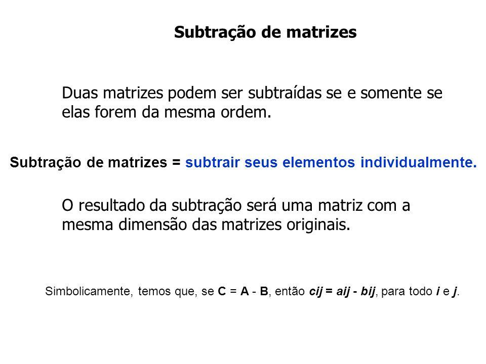Subtração de matrizes Duas matrizes podem ser subtraídas se e somente se elas forem da mesma ordem.
