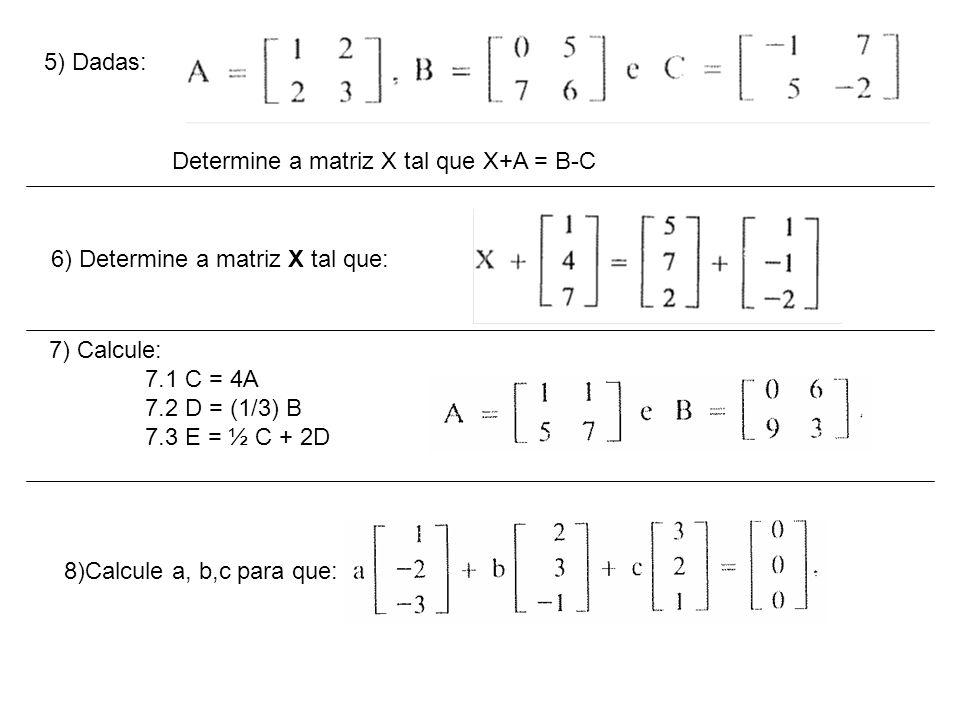 5) Dadas: Determine a matriz X tal que X+A = B-C. 6) Determine a matriz X tal que: 7) Calcule: 7.1 C = 4A.