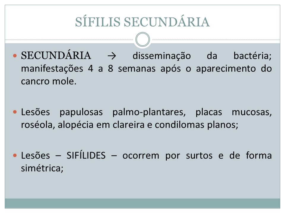 SÍFILIS SECUNDÁRIA SECUNDÁRIA → disseminação da bactéria; manifestações 4 a 8 semanas após o aparecimento do cancro mole.