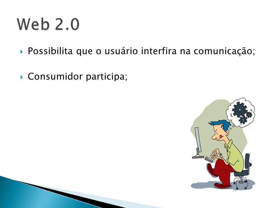 Web 2.0 Possibilita que o usuário interfira na comunicação;