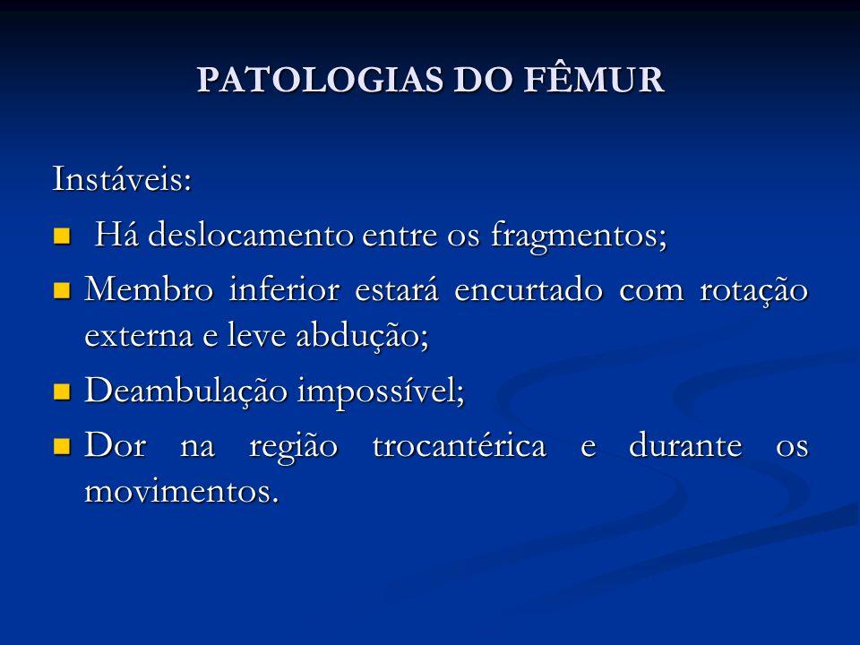 PATOLOGIAS DO FÊMUR Instáveis: Há deslocamento entre os fragmentos; Membro inferior estará encurtado com rotação externa e leve abdução;