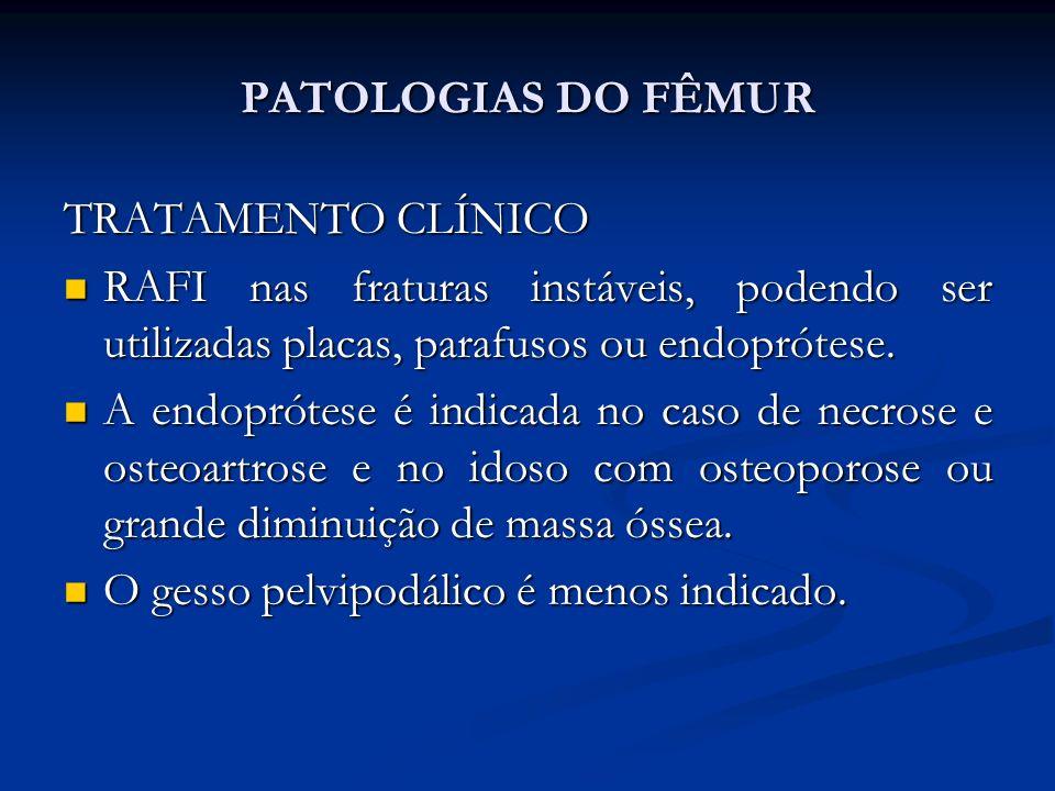 PATOLOGIAS DO FÊMUR TRATAMENTO CLÍNICO. RAFI nas fraturas instáveis, podendo ser utilizadas placas, parafusos ou endoprótese.