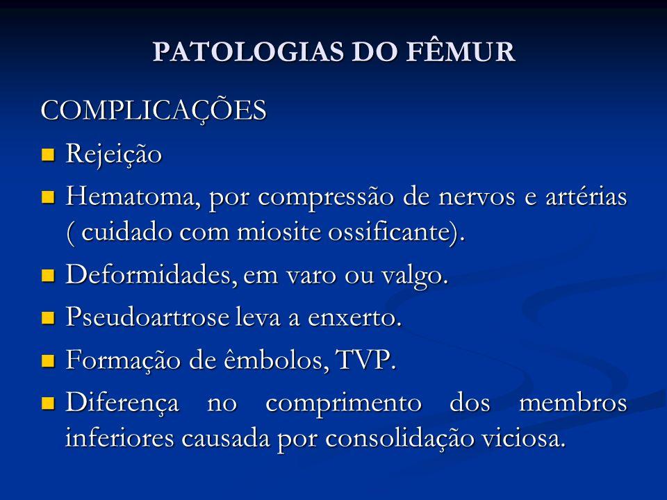 PATOLOGIAS DO FÊMUR COMPLICAÇÕES. Rejeição. Hematoma, por compressão de nervos e artérias ( cuidado com miosite ossificante).