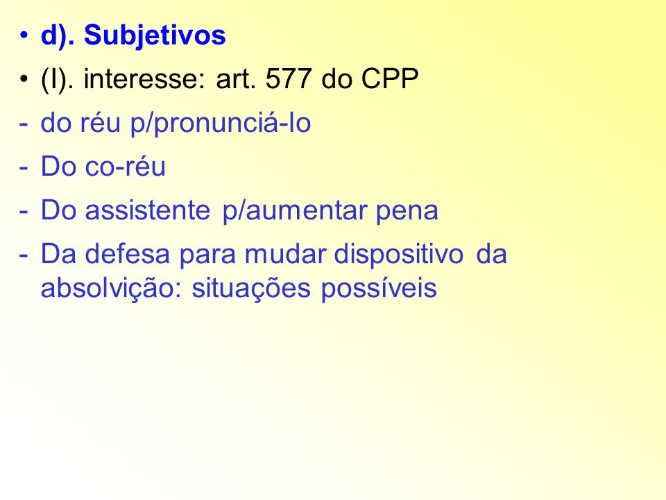 d). Subjetivos (I). interesse: art. 577 do CPP. do réu p/pronunciá-lo. Do co-réu. Do assistente p/aumentar pena.