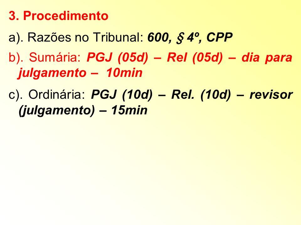 3. Procedimento a). Razões no Tribunal: 600, § 4º, CPP. b). Sumária: PGJ (05d) – Rel (05d) – dia para julgamento – 10min.