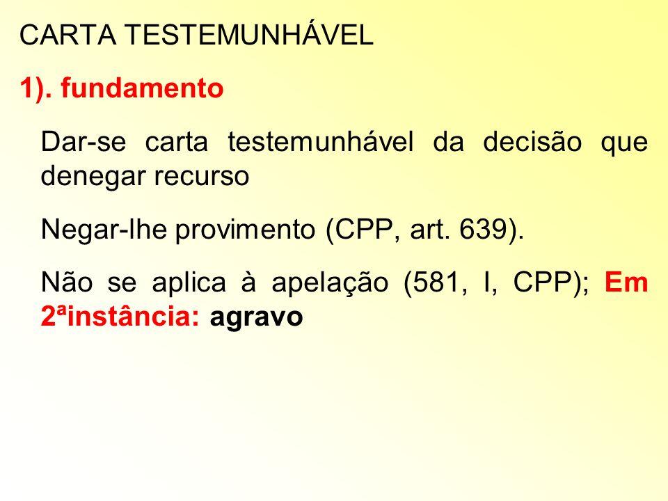 CARTA TESTEMUNHÁVEL 1). fundamento. Dar-se carta testemunhável da decisão que denegar recurso. Negar-lhe provimento (CPP, art. 639).