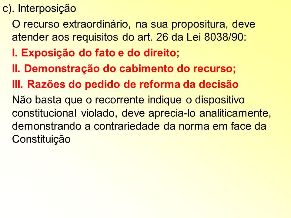 c). Interposição O recurso extraordinário, na sua propositura, deve atender aos requisitos do art. 26 da Lei 8038/90: