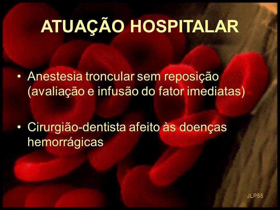 ATUAÇÃO HOSPITALAR Anestesia troncular sem reposição (avaliação e infusão do fator imediatas) Cirurgião-dentista afeito às doenças hemorrágicas.