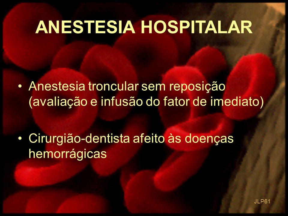 ANESTESIA HOSPITALAR Anestesia troncular sem reposição (avaliação e infusão do fator de imediato) Cirurgião-dentista afeito às doenças hemorrágicas.
