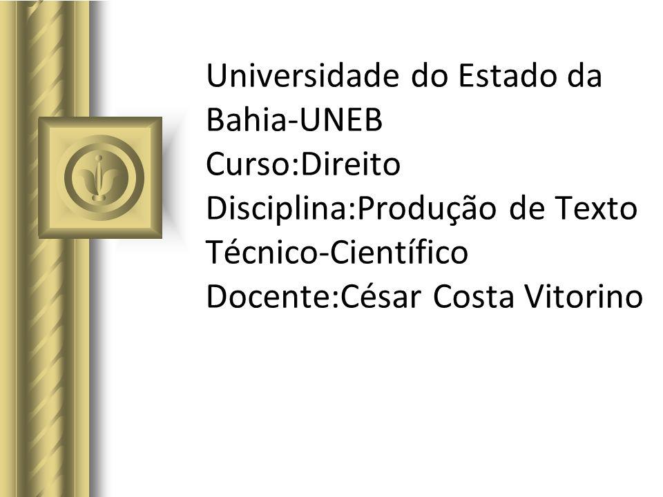 Universidade do Estado da Bahia-UNEB Curso:Direito Disciplina:Produção de Texto Técnico-Científico Docente:César Costa Vitorino