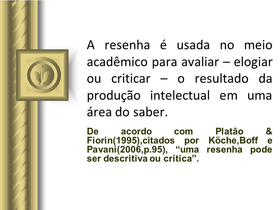 A resenha é usada no meio acadêmico para avaliar – elogiar ou criticar – o resultado da produção intelectual em uma área do saber.