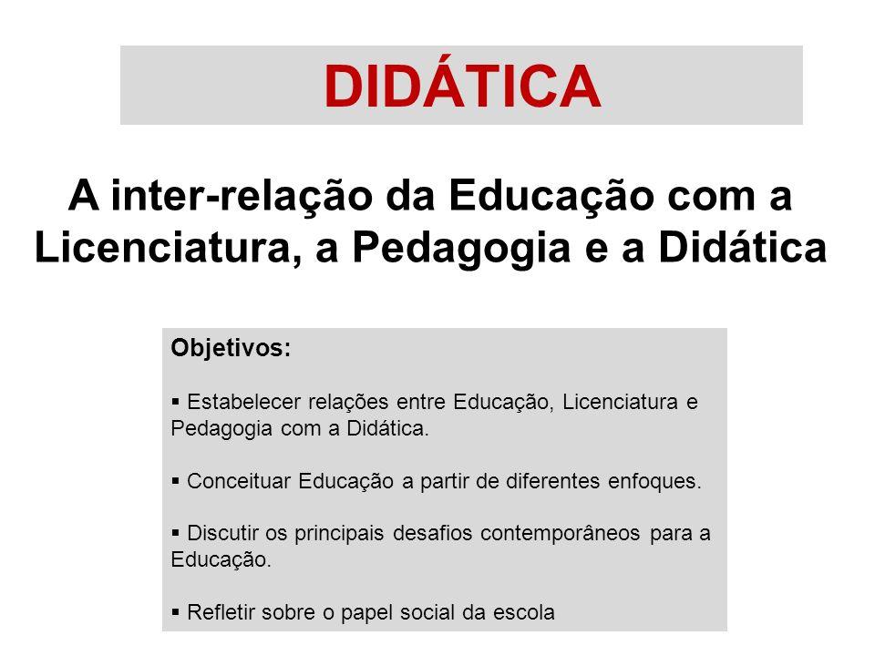 DIDÁTICA A inter-relação da Educação com a Licenciatura, a Pedagogia e a Didática. Objetivos: