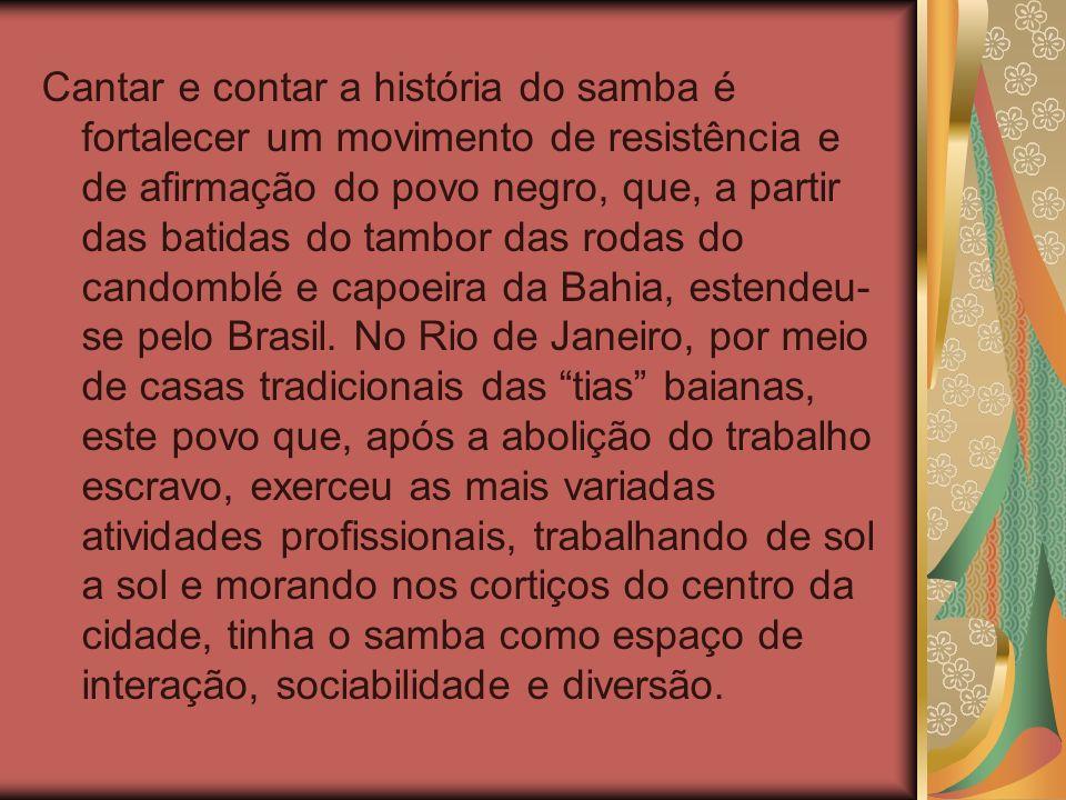 Cantar e contar a história do samba é fortalecer um movimento de resistência e de afirmação do povo negro, que, a partir das batidas do tambor das rodas do candomblé e capoeira da Bahia, estendeu-se pelo Brasil.