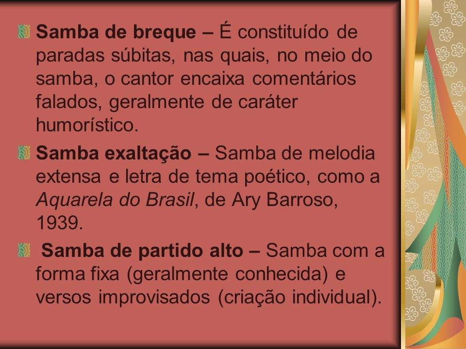 Samba de breque – É constituído de paradas súbitas, nas quais, no meio do samba, o cantor encaixa comentários falados, geralmente de caráter humorístico.