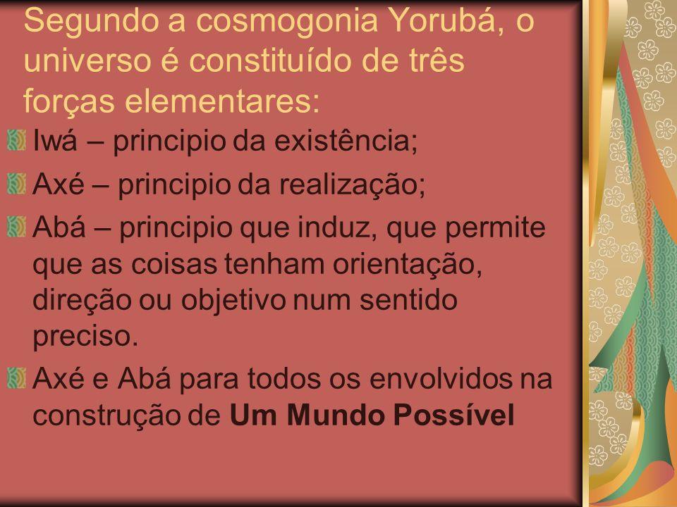 Segundo a cosmogonia Yorubá, o universo é constituído de três forças elementares: