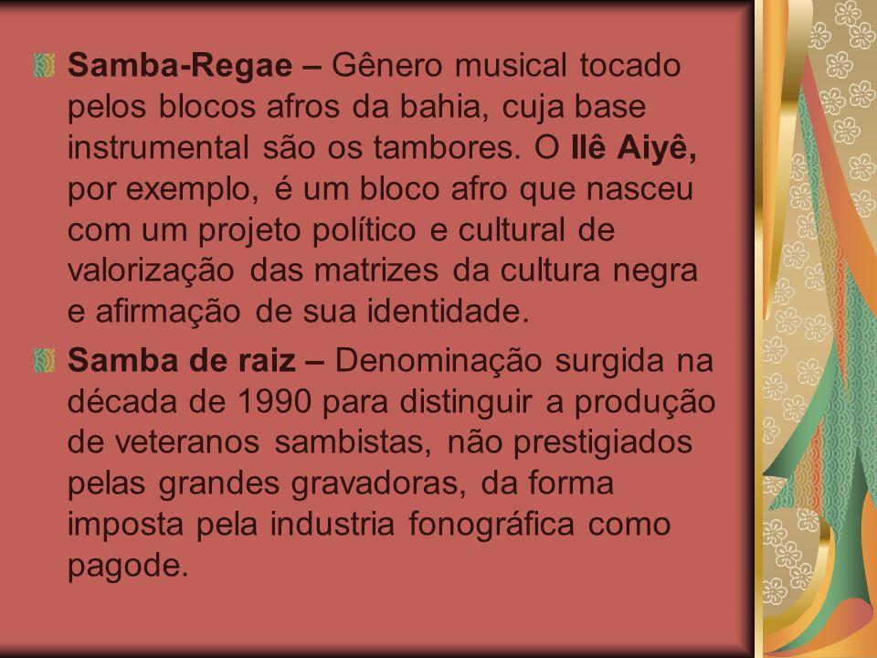 Samba-Regae – Gênero musical tocado pelos blocos afros da bahia, cuja base instrumental são os tambores. O Ilê Aiyê, por exemplo, é um bloco afro que nasceu com um projeto político e cultural de valorização das matrizes da cultura negra e afirmação de sua identidade.