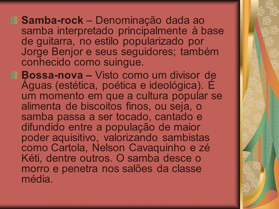 Samba-rock – Denominação dada ao samba interpretado principalmente à base de guitarra, no estilo popularizado por Jorge Benjor e seus seguidores; também conhecido como suingue.
