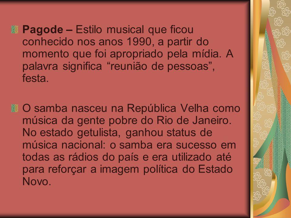 Pagode – Estilo musical que ficou conhecido nos anos 1990, a partir do momento que foi apropriado pela mídia. A palavra significa reunião de pessoas , festa.